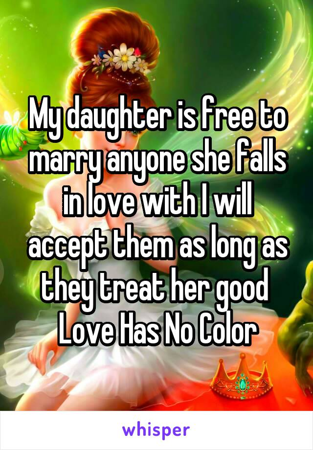 My daughter is free to marry anyone she falls in love with I will accept them as long as they treat her good  Love Has No Color