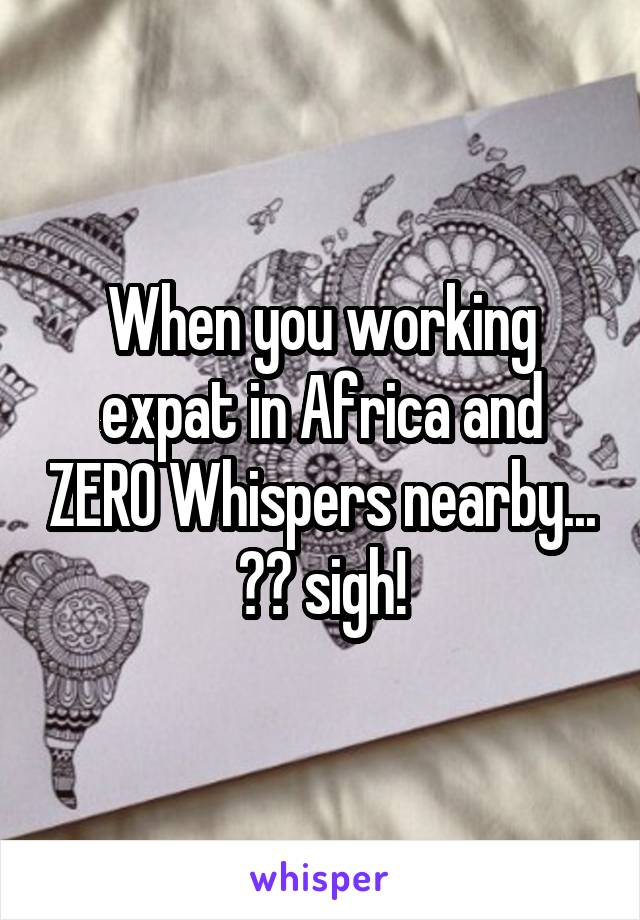 When you working expat in Africa and ZERO Whispers nearby... 😳😔 sigh!