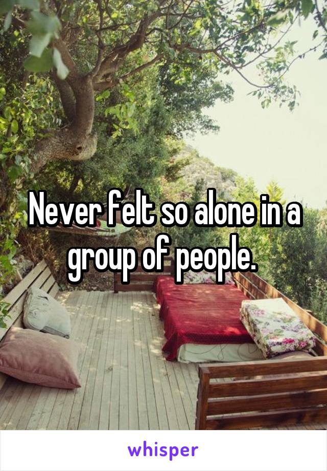 Never felt so alone in a group of people.