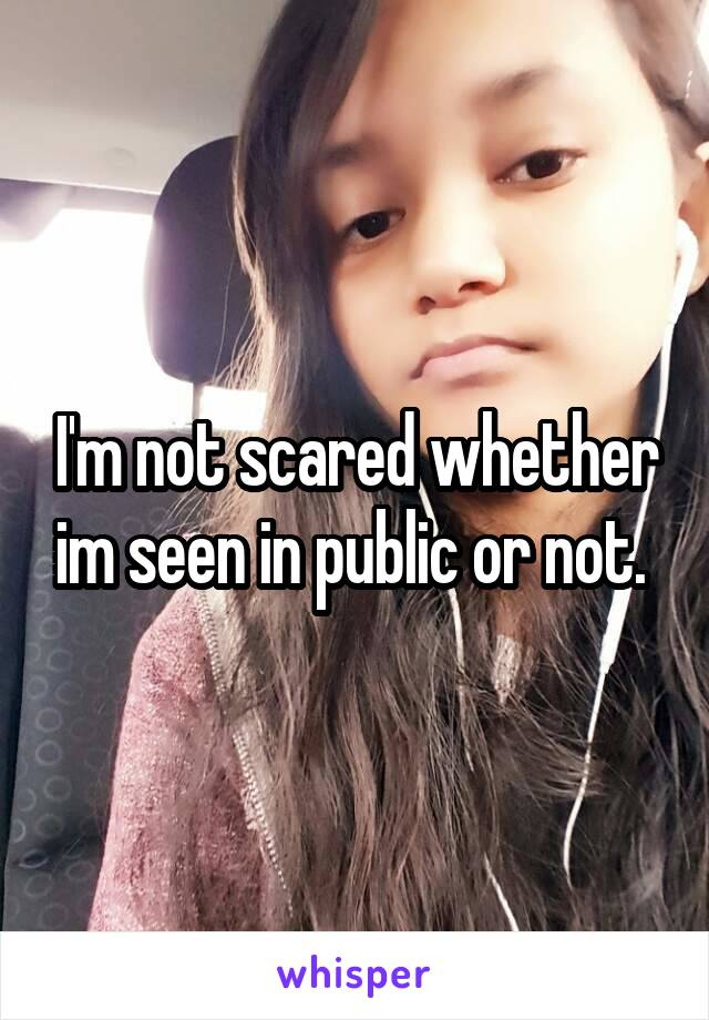 I'm not scared whether im seen in public or not.