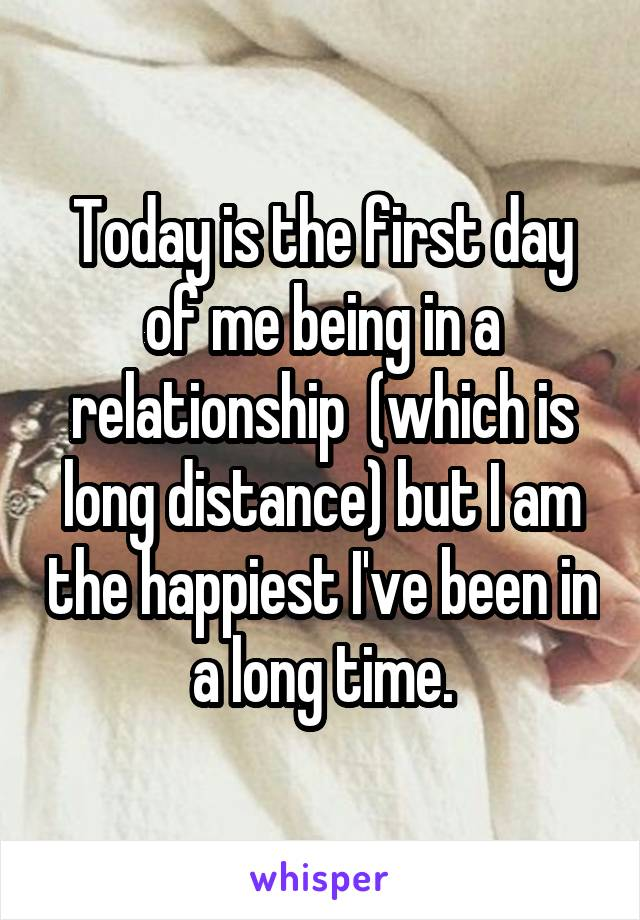 Today is the first day of me being in a relationship  (which is long distance) but I am the happiest I've been in a long time.