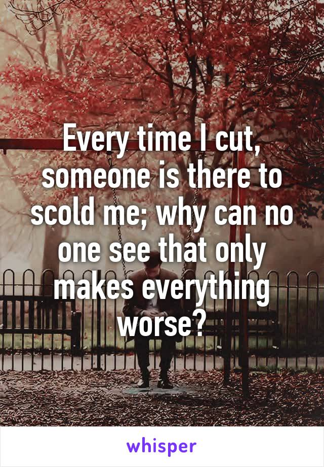 Every time I cut, someone is there to scold me; why can no one see that only makes everything worse?