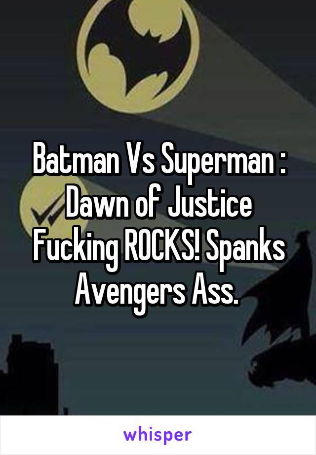 Batman Vs Superman : Dawn of Justice Fucking ROCKS! Spanks Avengers Ass.