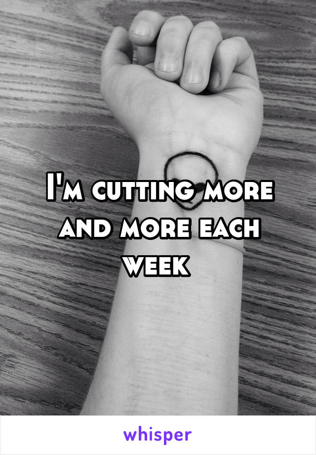 I'm cutting more and more each week