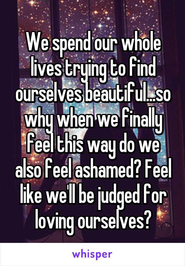 We spend our whole lives trying to find ourselves beautiful...so why when we finally feel this way do we also feel ashamed? Feel like we'll be judged for loving ourselves?