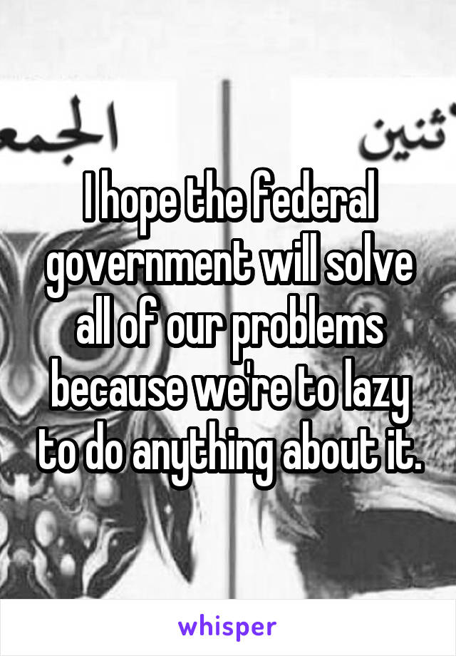 I hope the federal government will solve all of our problems because we're to lazy to do anything about it.