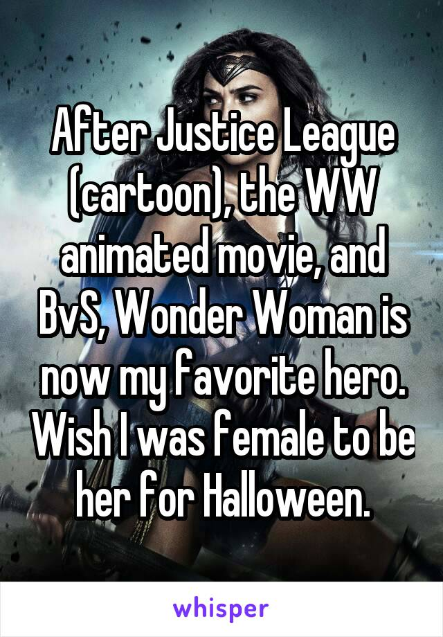 After Justice League (cartoon), the WW animated movie, and BvS, Wonder Woman is now my favorite hero. Wish I was female to be her for Halloween.