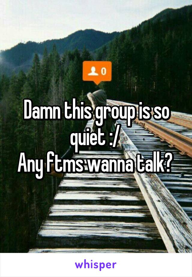 Damn this group is so quiet :/  Any ftms wanna talk?