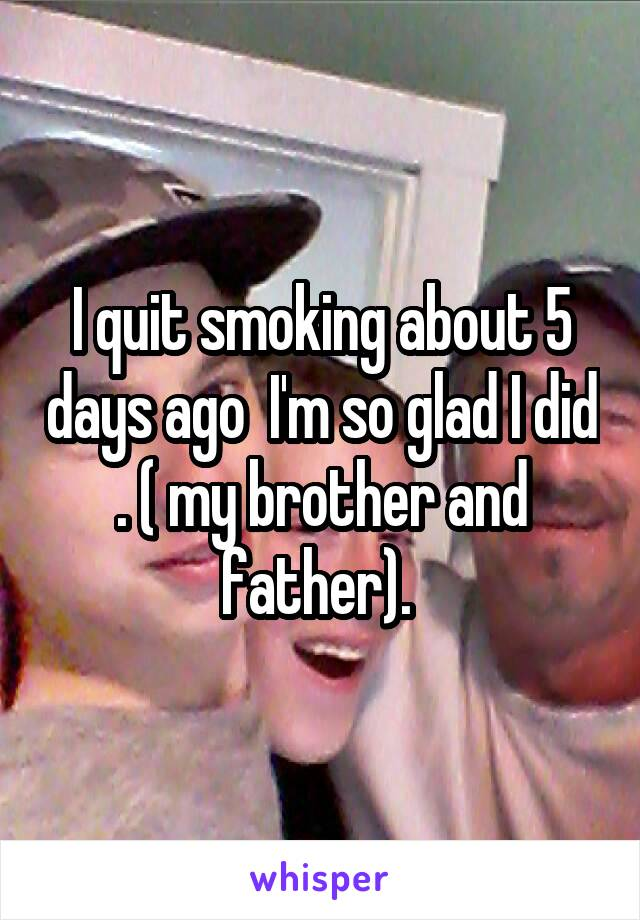 I quit smoking about 5 days ago  I'm so glad I did . ( my brother and father).