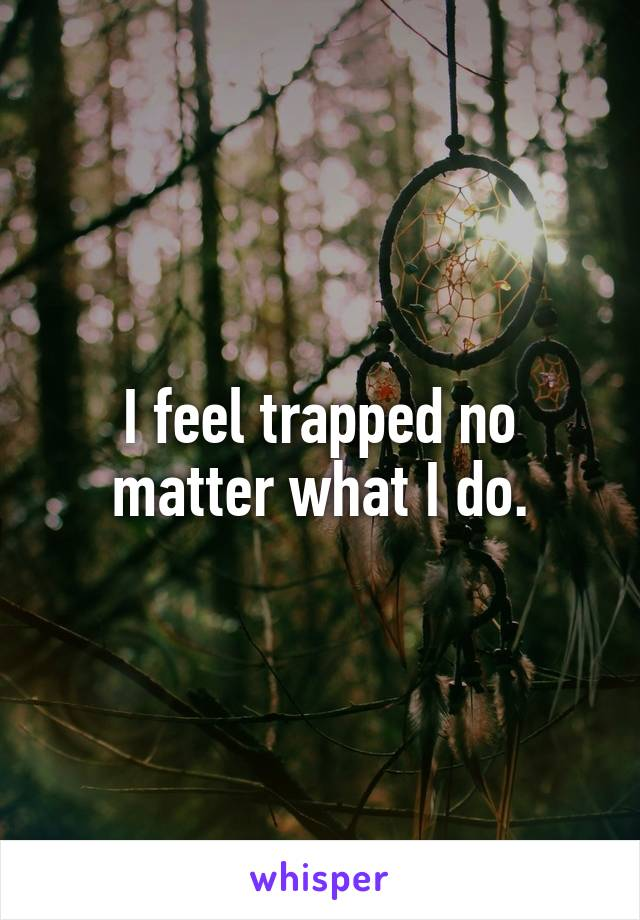 I feel trapped no matter what I do.