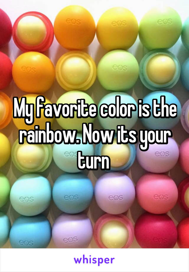 My favorite color is the rainbow. Now its your turn
