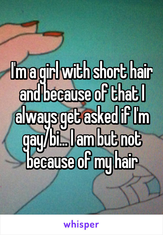 I'm a girl with short hair and because of that I always get asked if I'm gay/bi... I am but not because of my hair