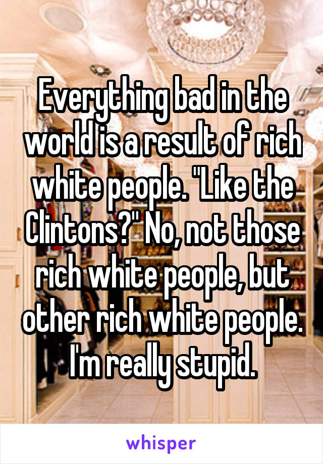 "Everything bad in the world is a result of rich white people. ""Like the Clintons?"" No, not those rich white people, but other rich white people. I'm really stupid."