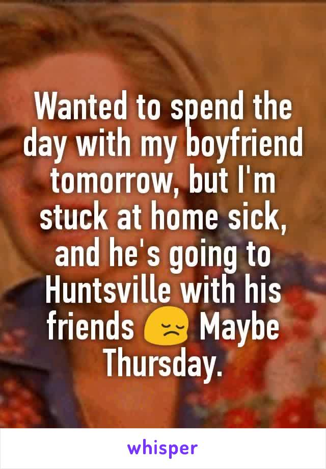 Wanted to spend the day with my boyfriend tomorrow, but I'm stuck at home sick, and he's going to Huntsville with his friends 😔 Maybe Thursday.