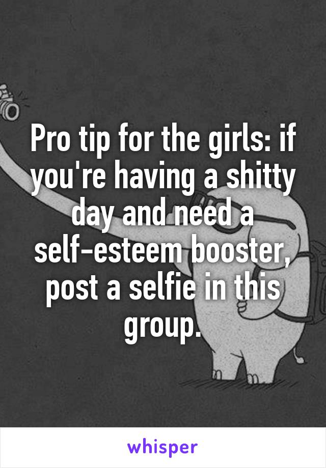 Pro tip for the girls: if you're having a shitty day and need a self-esteem booster, post a selfie in this group.