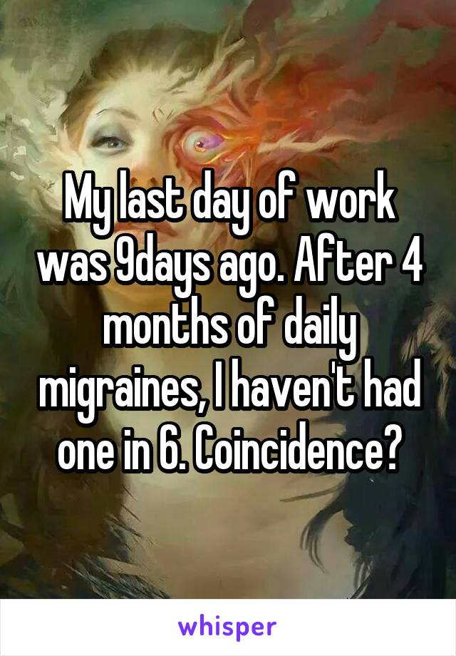 My last day of work was 9days ago. After 4 months of daily migraines, I haven't had one in 6. Coincidence?