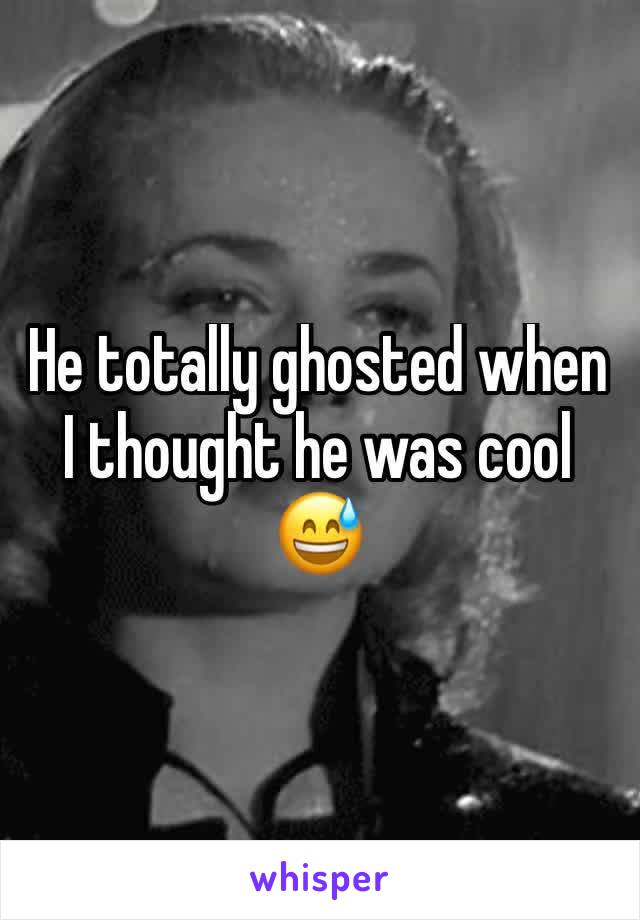He totally ghosted when I thought he was cool 😅