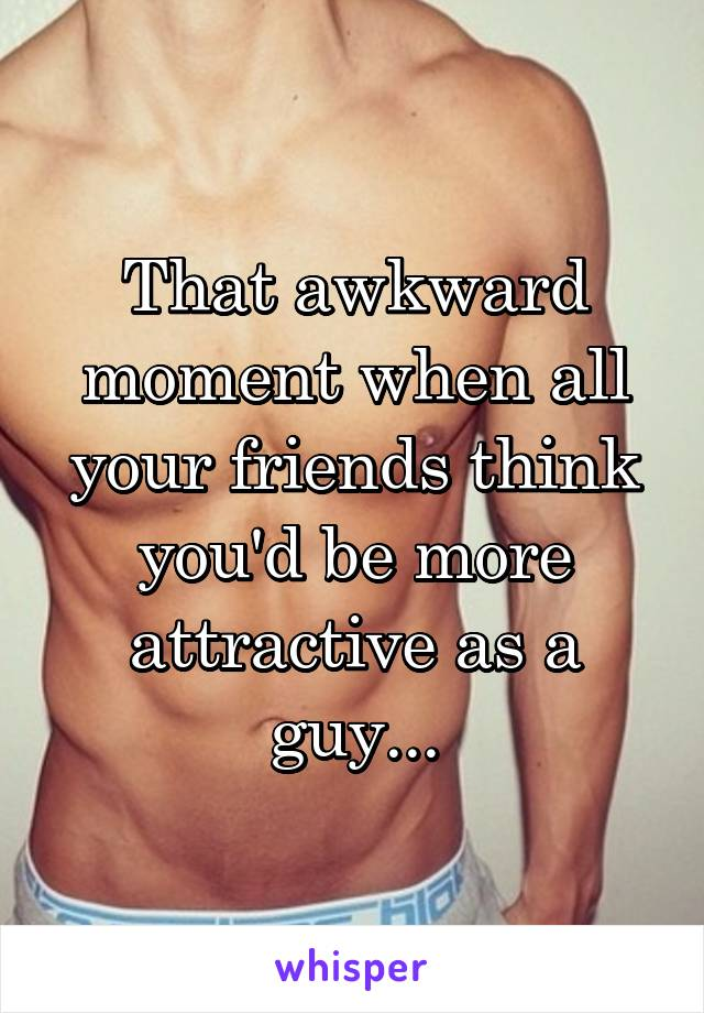 That awkward moment when all your friends think you'd be more attractive as a guy...