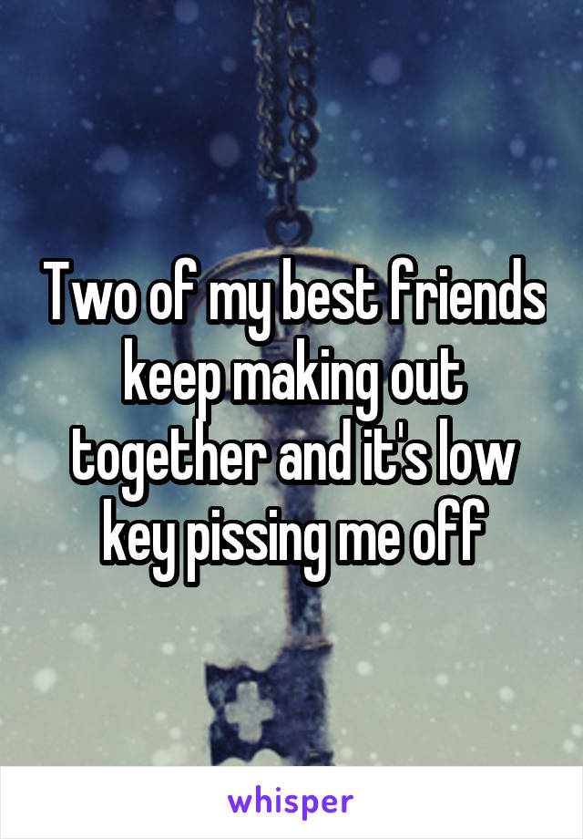Two of my best friends keep making out together and it's low key pissing me off