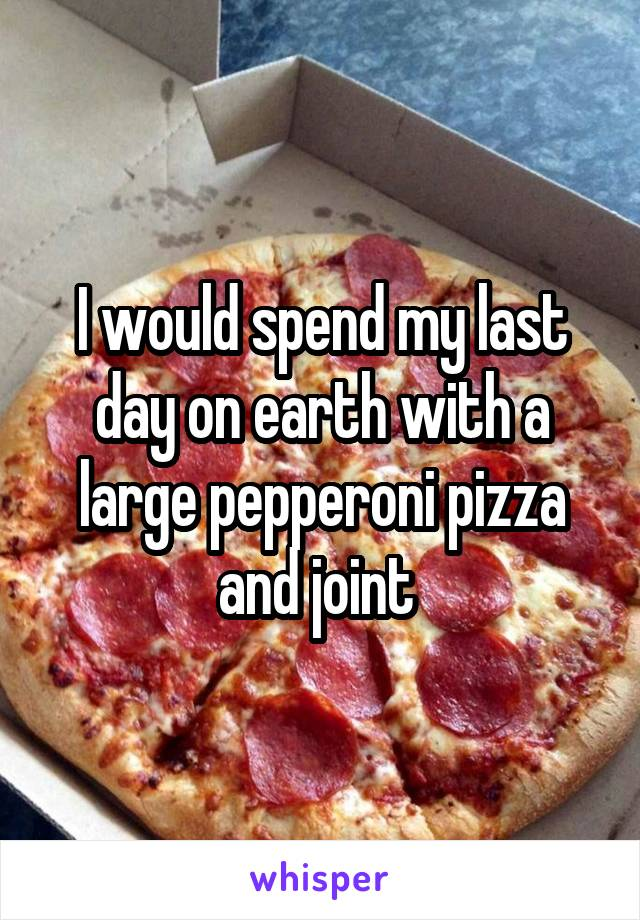 I would spend my last day on earth with a large pepperoni pizza and joint