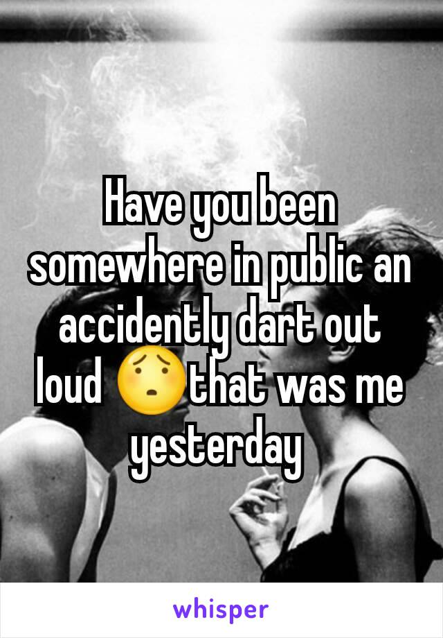 Have you been somewhere in public an accidently dart out loud 😯that was me yesterday