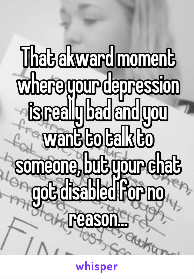 That akward moment where your depression is really bad and you want to talk to someone, but your chat got disabled for no reason...