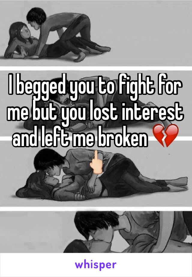 I begged you to fight for me but you lost interest and left me broken 💔🖕🏻