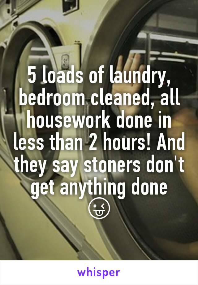 5 loads of laundry, bedroom cleaned, all housework done in less than 2 hours! And they say stoners don't get anything done  😜