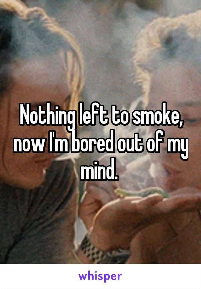 Nothing left to smoke, now I'm bored out of my mind.