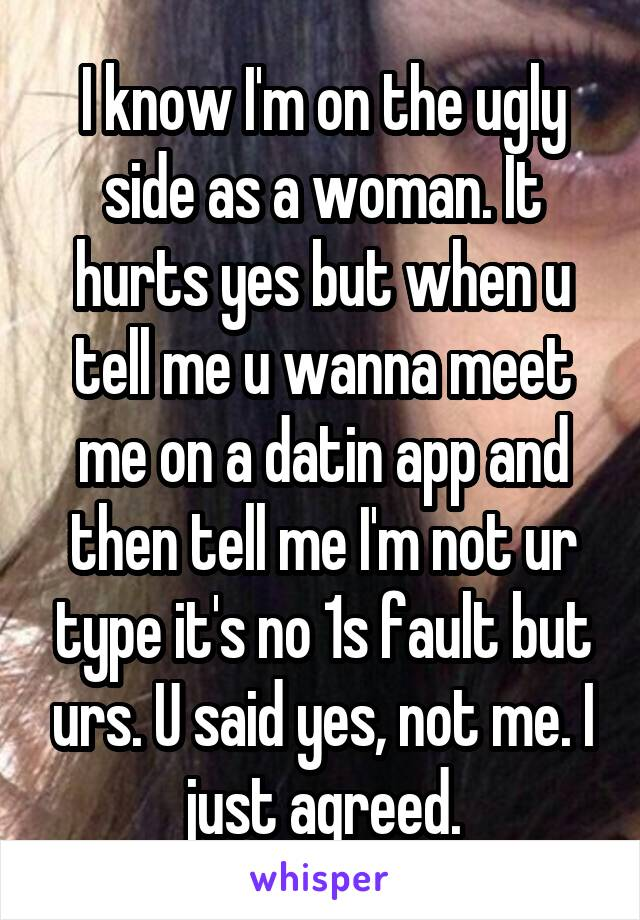 I know I'm on the ugly side as a woman. It hurts yes but when u tell me u wanna meet me on a datin app and then tell me I'm not ur type it's no 1s fault but urs. U said yes, not me. I just agreed.