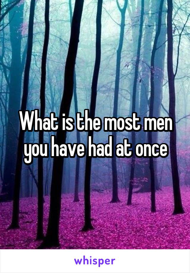 What is the most men you have had at once