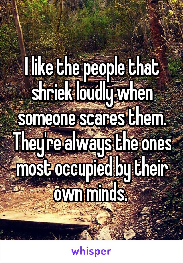 I like the people that shriek loudly when someone scares them. They're always the ones most occupied by their own minds.