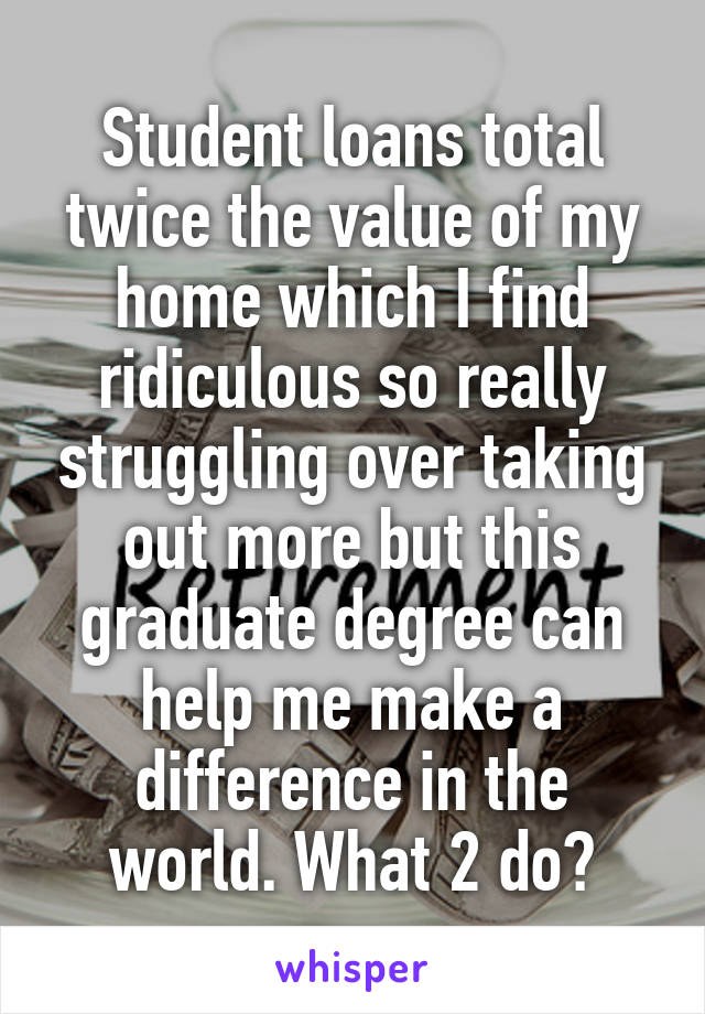 Student loans total twice the value of my home which I find ridiculous so really struggling over taking out more but this graduate degree can help me make a difference in the world. What 2 do?