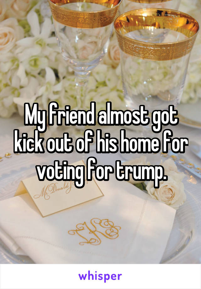 My friend almost got kick out of his home for voting for trump.