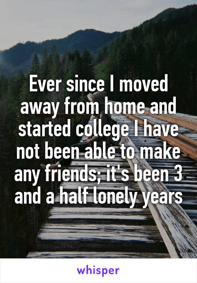Ever since I moved away from home and started college I have not been able to make any friends; it's been 3 and a half lonely years