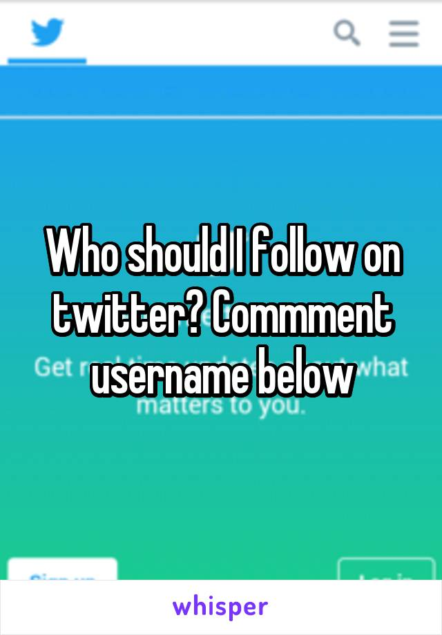 Who should I follow on twitter? Commment username below