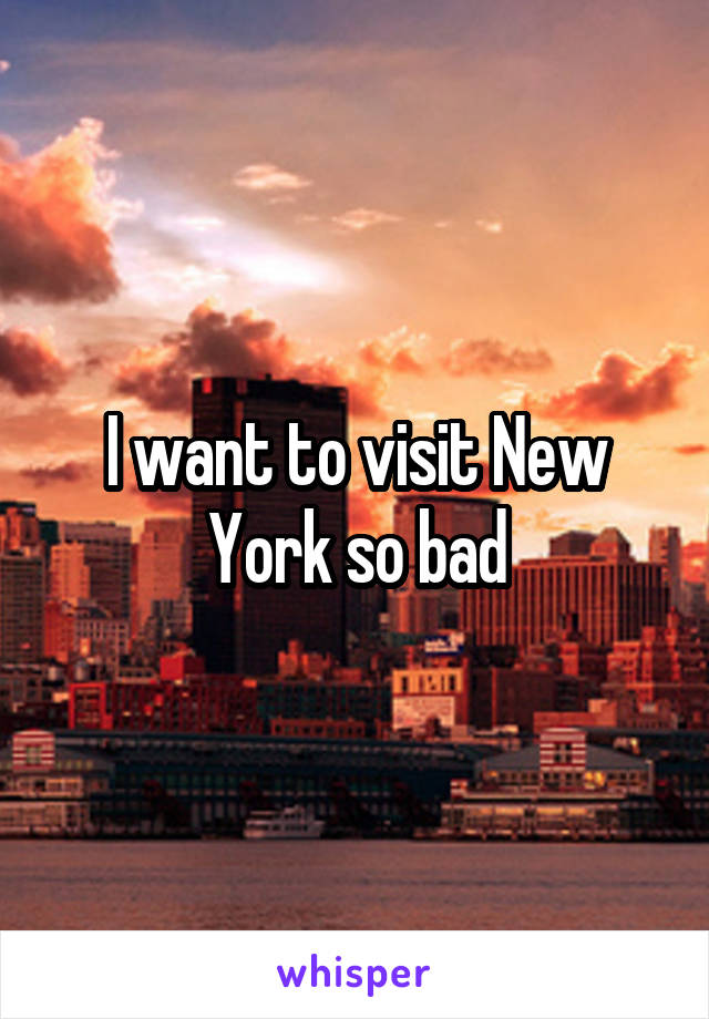 I want to visit New York so bad