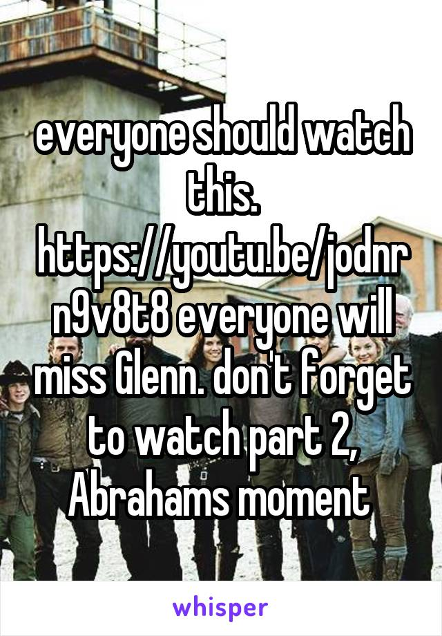 everyone should watch this. https://youtu.be/jodnrn9v8t8 everyone will miss Glenn. don't forget to watch part 2, Abrahams moment