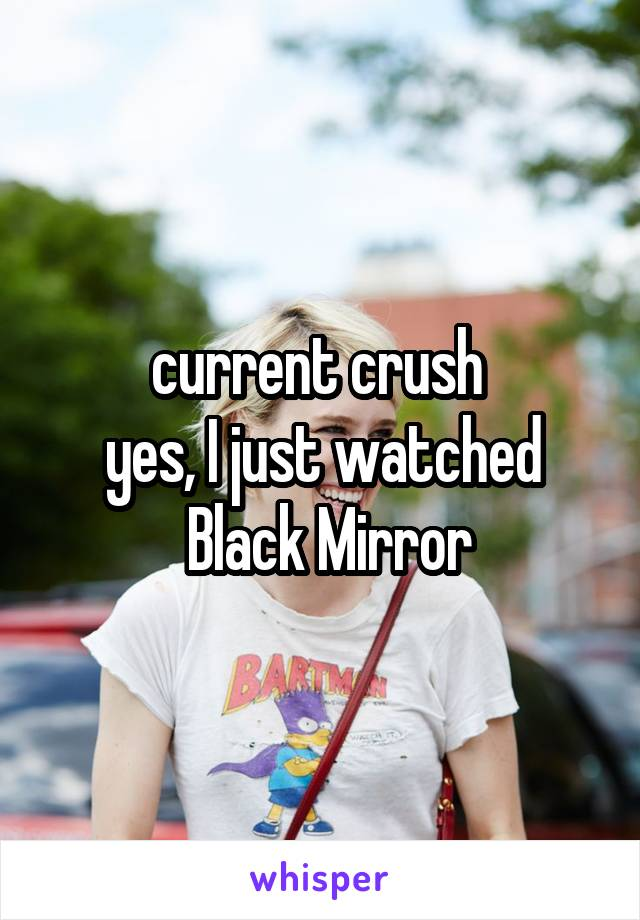 current crush  yes, I just watched  Black Mirror
