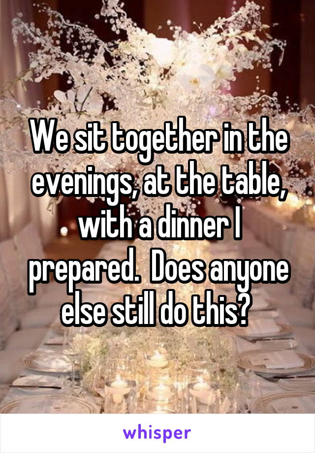 We sit together in the evenings, at the table, with a dinner I prepared.  Does anyone else still do this?