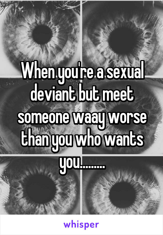When you're a sexual deviant but meet someone waay worse than you who wants you.........