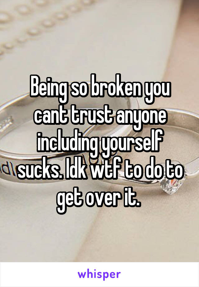 Being so broken you cant trust anyone including yourself sucks. Idk wtf to do to get over it.