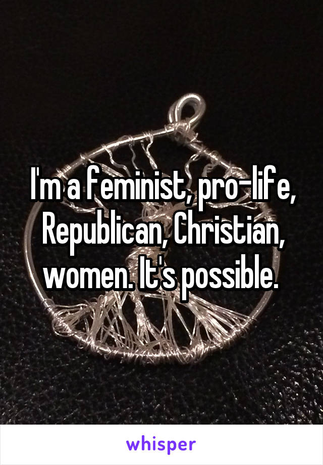 I'm a feminist, pro-life, Republican, Christian, women. It's possible.