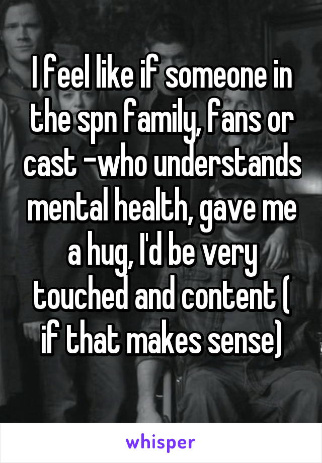 I feel like if someone in the spn family, fans or cast -who understands mental health, gave me a hug, I'd be very touched and content ( if that makes sense)