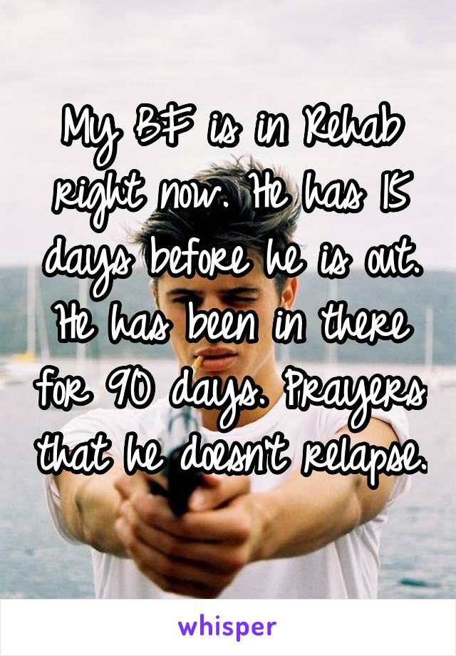 My BF is in Rehab right now. He has 15 days before he is out. He has been in there for 90 days. Prayers that he doesn't relapse.