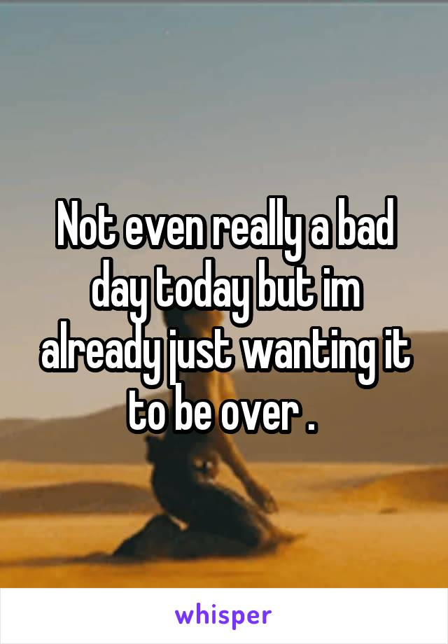 Not even really a bad day today but im already just wanting it to be over .