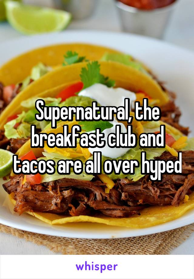 Supernatural, the breakfast club and tacos are all over hyped