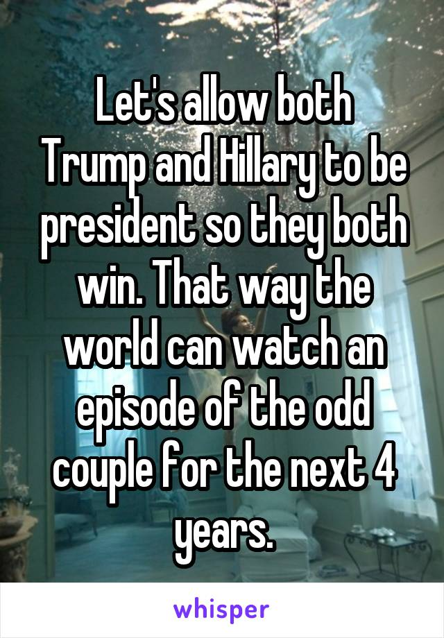 Let's allow both Trump and Hillary to be president so they both win. That way the world can watch an episode of the odd couple for the next 4 years.