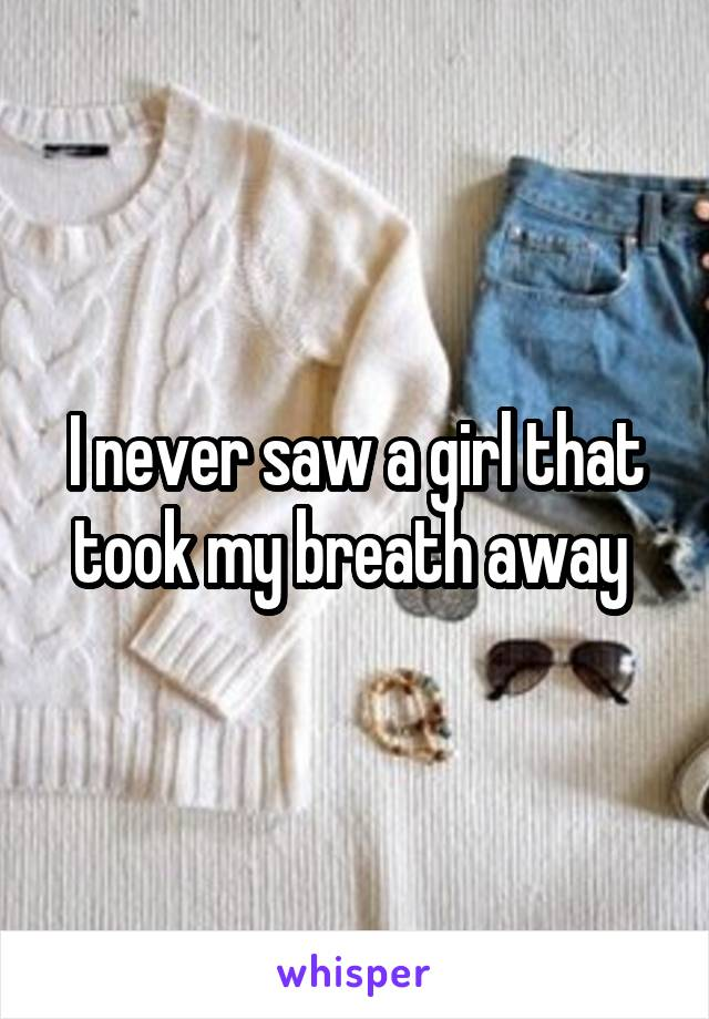 I never saw a girl that took my breath away