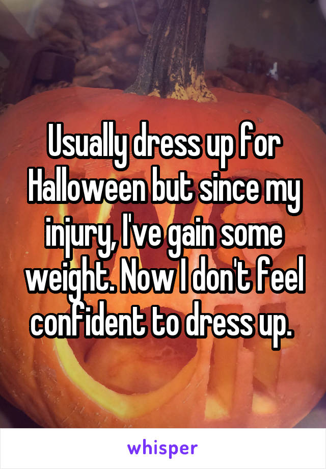 Usually dress up for Halloween but since my injury, I've gain some weight. Now I don't feel confident to dress up.